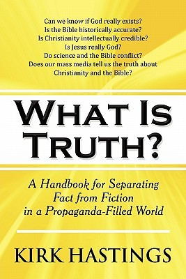 What Is Truth?: A Handbook for Separating Fact from Fiction in a Propaganda-Filled World Kirk Hastings