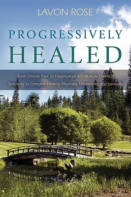 Progressively Healed: From Chronic Pain, to Fibromyalgia and Multiple Chemical Sensitivity, to Complete Healing--Physically, Emotionally, an LaVon Rose