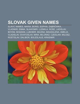 Slovak Given Names: Maria, Sophia, Emma, Rosalie, Bogdan, Yvette, Lena, Magdalena, Boleslav, Zdenko, Libu e, Miloslav, Radim, Ljuba, Bohumil  by  Books LLC