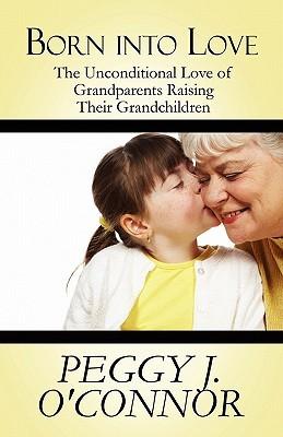 Born Into Love: The Unconditional Love of Grandparents Raising Their Grandchildren  by  Peggy J. OConnor