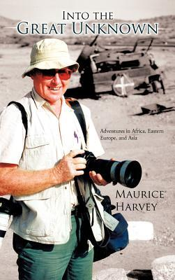 Into the Great Unknown: Adventures in Africa, Eastern Europe, and Asia  by  Maurice  Harvey