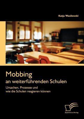 Mobbing an Weiterf Hrenden Schulen: Ursachen, Prozesse Und Wie Die Schulen Reagieren K Nnen Katja Wasilewski