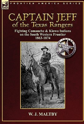 Captain Jeff of the Texas Rangers: Fighting Comanche & Kiowa Indians on the South Western Frontier 1863-1874  by  W. J. Maltby
