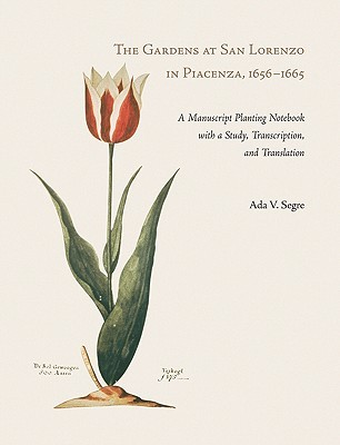 The Gardens at San Lorenzo in Piacenza, 1656-1665 [With Manuscript Planting Notebook] Ada V. Segre