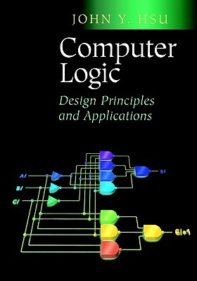 Computer Logic: Design Principles and Applications John Y. Hsu