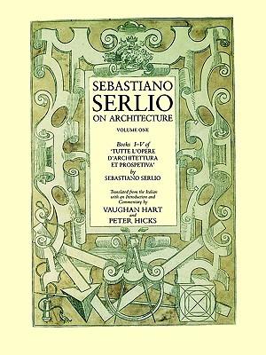 Sebastiano Serlio on Architecture, Volume 1: Books I-V of Tutte l`opere d`architettura et prospetiva Sebastian Serlio