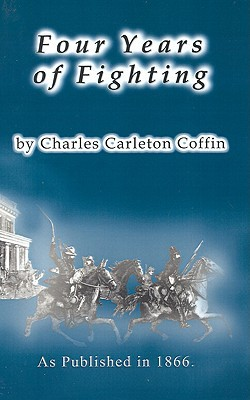 Four Years of Fighting: A Volume of Personal Observation with the Army and Navy, from the First Battle of Bull Run to the Fall of Richmond Charles Carleton Coffin