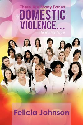 There Are Many Faces of Domestic Violence...: Heres My Face  by  Felicia Johnson