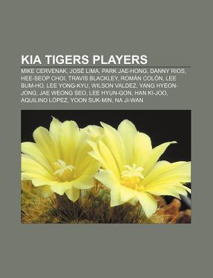 Kia Tigers Players: Mike Cervenak, Park Jae-Hong, Hee-Seop Choi, Lee Yong-Kyu, Jos Lima, Lee Hyun-Gon, Jae Weong Seo, Yang Hyeon-Jong Books LLC