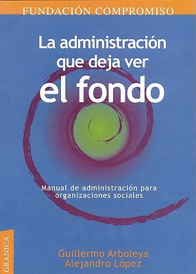 La Administracion Que Deja Ver el Fondo: Manual de Administracion Para Organizaciones Sociales  by  Guillermo Arboleya