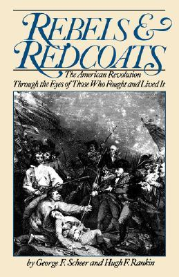 Rebels and Redcoats: The American Revolution Through the Eyes of Those Who Fought and Lived It