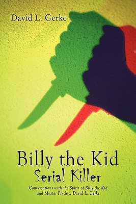 Billy the Kid Serial Killer: Conversations with the Spirit of Billy the Kid and Master Psychic, David L. Gerke  by  David L. Gerke