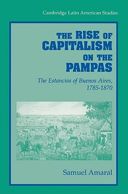 The Rise of Capitalism on the Pampas: The Estancias of Buenos Aires, 1785 1870 Samuel Amaral