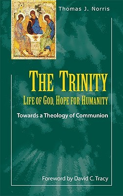 The Trinity: Life of God, Hope for Humanity: Towards a Theology of Communion  by  Thomas Norris
