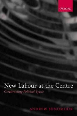 New Labour at the Centre: Constructing Political Space Andrew Hindmoor