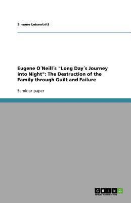 Eugene O Neill s Long Day s Journey Into Night: The Destruction of the Family Through Guilt and Failure Simone Leisentritt