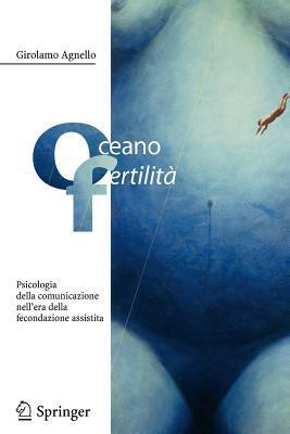 Oceano Fertilita: Psicologia Della Comunicazione Nellera Della Fecondazione Assistita  by  Girolamo Agnello