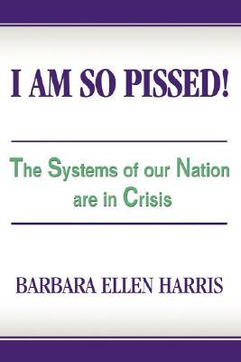 I Am So Pissed!: The Systems of Our Nation Are in Crisis Barbara Ellen Harris