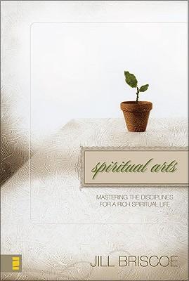 Spiritual Arts: Mastering the Disciplines for a Rich Spiritual Life Jill Briscoe
