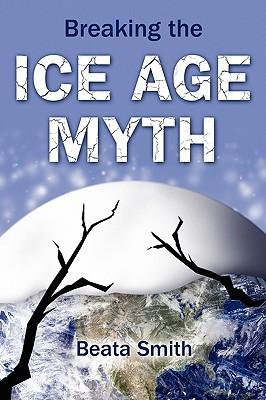 Breaking the Ice Age Myth Beata Smith