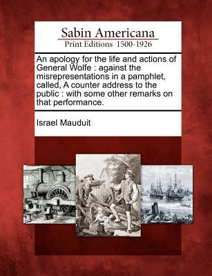 An Apology for the Life and Actions of General Wolfe: Against the Misrepresentations in a Pamphlet, Called, a Counter Address to the Public: With Some Other Remarks on That Performance. Israel Mauduit