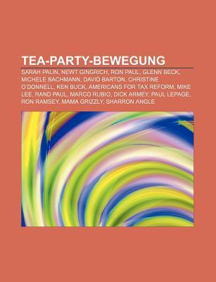 Tea-Party-Bewegung: Sarah Palin, Newt Gingrich, Ron Paul, Glenn Beck, Michele Bachmann, David Barton, Christine ODonnell, Ken Buck  by  Books LLC