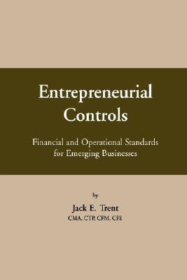 Entrepreneurial Controls: Financial and Operational Standards for Emerging Businesses  by  Jack E. Trent