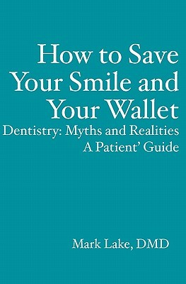 How to Save Your Smile and Your Wallet: Dentistry: Myths and Realities, a Patient Guide  by  Mark Lake