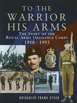 To the Warrior His Arms: The Story of the Royal Army Ordnance Corps 1918-1993 Frank Steer