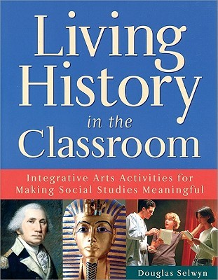 Living History In The Classroom: Integrative Arts Activities For Making Social Studies Meaningful  by  Douglas Selwyn