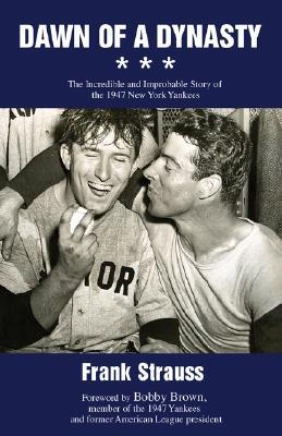 Dawn of a Dynasty: The Incredible and Improbable Story of the 1947 New York Yankees  by  Frank Strauss
