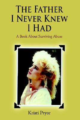 The Father I Never Knew I Had: A Book about Surviving Abuse Kristi Pryor