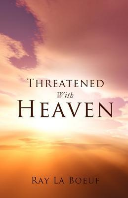 Threatened with Heaven  by  Ray La Boeuf