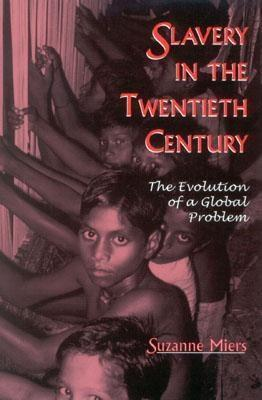 Slavery in the Twentieth Century: The Evolution of a Global Problem  by  Suzanne Miers