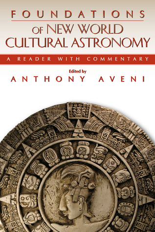 Foundations of New World Cultural Astronomy : A Reader with Commentary Anthony F. Aveni