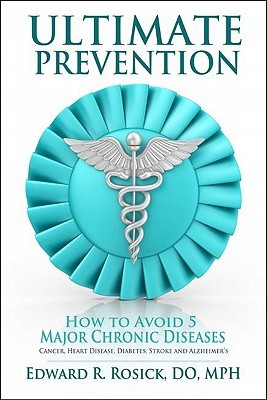 Ultimate Prevention: How to Avoid 5 Major Chronic Diseases Edward R. Rosick