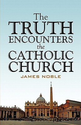 The Truth Encounters the Catholic Church  by  James Noble