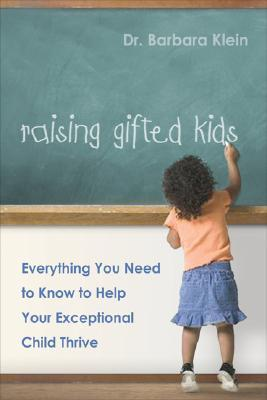 Raising Gifted Kids: Everything You Need to Know to Help Your Exceptional Child Thrive Barbara Schave Klein