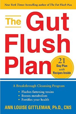 The Gut Flush Plan: A Breakthrough Cleansing Program - Flushes Fattening Toxins - Boosts Metabolism - Fortifies Your Health  by  Ann Louise Gittleman