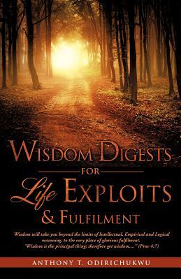 Wisdom Digests for Life Exploits & Fulfilment  by  Anthony T. Odirichukwu