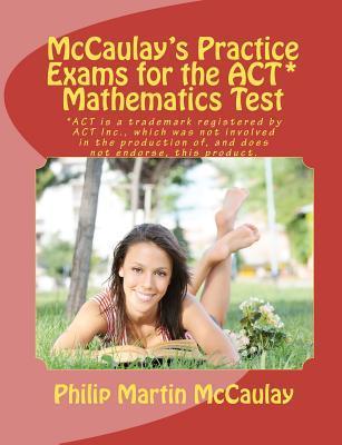 McCaulays Practice Exams for the ACT* Mathematics Test Philip Martin McCaulay