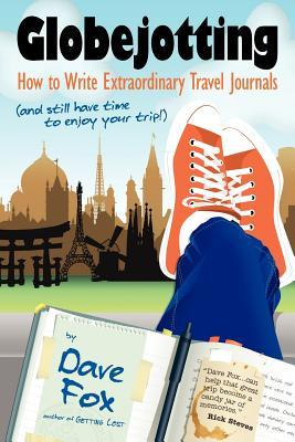 Globejotting: How to Write Extraordinary Travel Journals (and Still Have Time to Enjoy Your Trip!) by Dave Fox