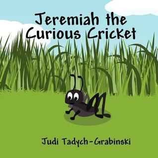 Jeremiah the Curious Cricket  by  Judi Tadych-Grabinski