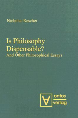 Is Philosophy Dispensable?: And Other Philosophical Essays Nicholas Rescher