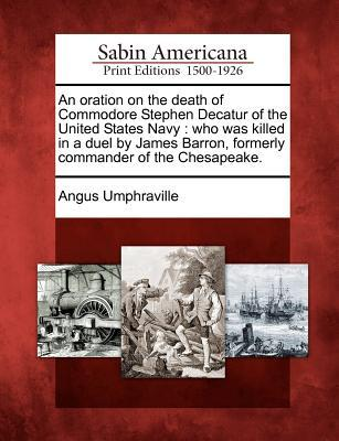 An Oration on the Death of Commodore Stephen Decatur of the United States Navy: Who Was Killed in a Duel  by  James Barron, Formerly Commander of the Chesapeake. by Angus Umphraville