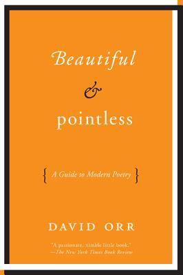 Beautiful & Pointless: A Guide to Modern Poetry (2012) by David Orr