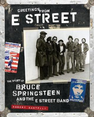 Greetings from E Street: The Story of Bruce Springsteen and the E Street Band  by  Robert Santelli
