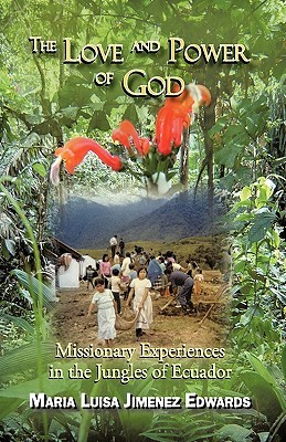 The Love and Power of God: Missionary Experiences in the Jungles of Ecuador  by  Luisa Jimen Maria Luisa Jimenez Edwards