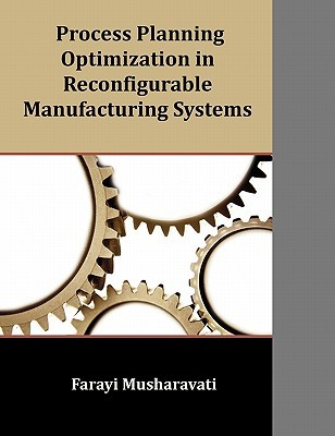 Process Planning Optimization in Reconfigurable Manufacturing Systems  by  Farayi Musharavati