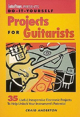 Do-It-Yourself Projects for Guitarists: 35 Useful, Inexpensive Electronic Projects That Help You Unlock Your Instruments Potential  by  Craig Anderton